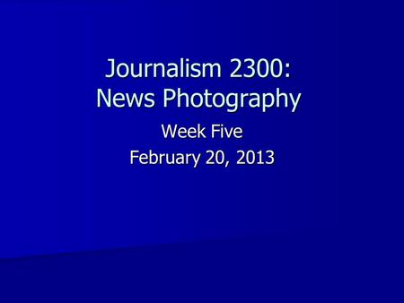 Journalism 2300: News Photography Week Five February 20, 2013.