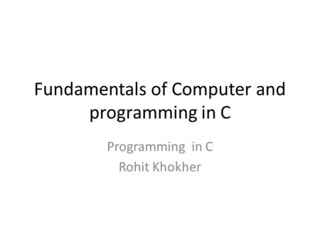 Fundamentals of Computer and programming in C Programming in C Rohit Khokher.