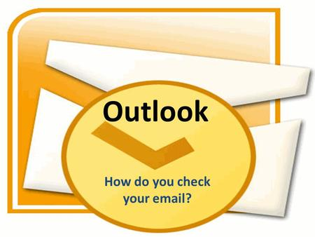 Outlook How do you check your email?. Do you do this?