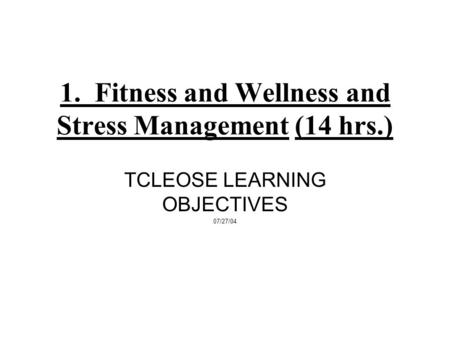 1. Fitness and Wellness and Stress Management (14 hrs.) TCLEOSE LEARNING OBJECTIVES 07/27/04.