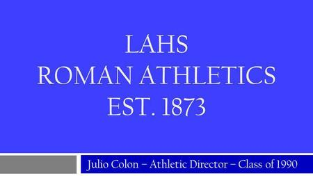 LAHS ROMAN ATHLETICS EST. 1873 Julio Colon – Athletic Director – Class of 1990.