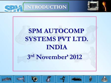 SPM AUTOCOMP SYSTEMS PVT LTD. INDIA SPM AUTOCOMP SYSTEMS PVT LTD. INDIA 3 rd November 2012 INTRODUCTION.