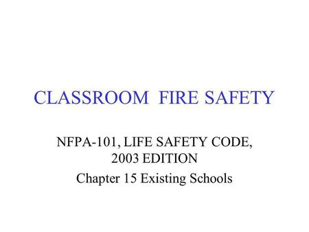 CLASSROOM FIRE SAFETY NFPA-101, LIFE SAFETY CODE, 2003 EDITION Chapter 15 Existing Schools.