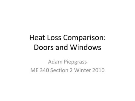 Heat Loss Comparison: Doors and Windows Adam Piepgrass ME 340 Section 2 Winter 2010.