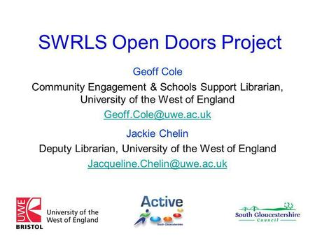 SWRLS Open Doors Project Geoff Cole Community Engagement & Schools Support Librarian, University of the West of England Jackie Chelin.