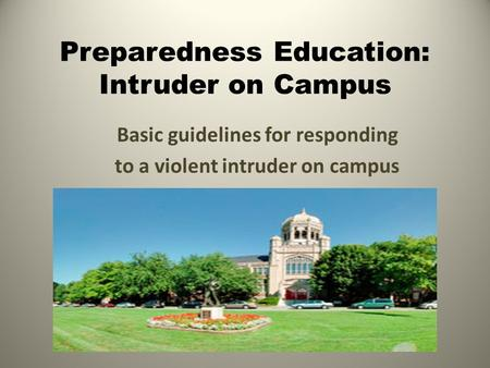 Preparedness Education: Intruder on Campus Basic guidelines for responding to a violent intruder on campus.