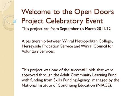 Welcome to the Open Doors Project Celebratory Event This project ran from September to March 2011/12 A partnership between Wirral Metropolitan College,