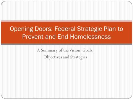 A Summary of the Vision, Goals, Objectives and Strategies Opening Doors: Federal Strategic Plan to Prevent and End Homelessness.