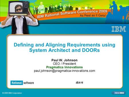 © 2009 IBM Corporation iEA16 Defining and Aligning Requirements using System Architect and DOORs Paul W. Johnson CEO / President Pragmatica Innovations.