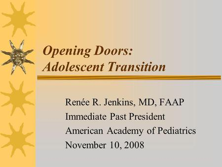 Opening Doors: Adolescent Transition Renée R. Jenkins, MD, FAAP Immediate Past President American Academy of Pediatrics November 10, 2008.