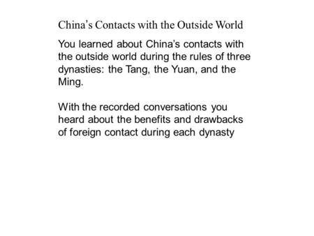 China s Contacts with the Outside World You learned about Chinas contacts with the outside world during the rules of three dynasties: the Tang, the Yuan,