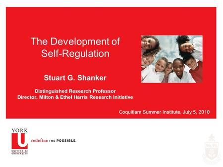 The Development of Self-Regulation Stuart G. Shanker Distinguished Research Professor Director, Milton & Ethel Harris Research Initiative Coquitlam Summer.