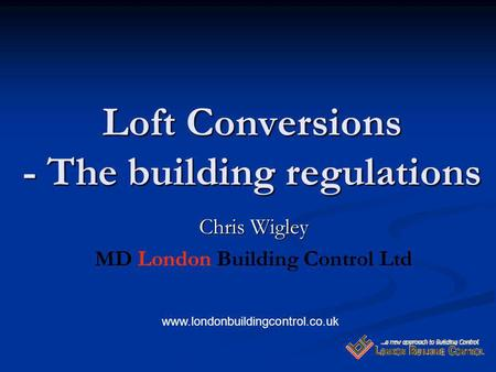 Loft Conversions - The building regulations Chris Wigley MD London Building Control Ltd www.londonbuildingcontrol.co.uk.