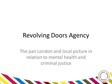 Revolving Doors Agency The pan London and local picture in relation to mental health and criminal justice.