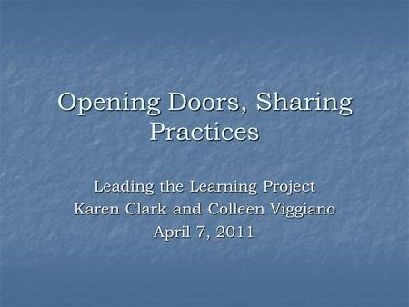 Opening Doors, Sharing Practices Leading the Learning Project Karen Clark and Colleen Viggiano April 7, 2011.