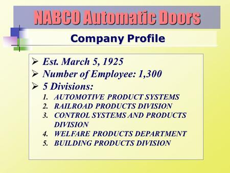 Company Profile NABCO Automatic Doors Est. March 5, 1925 Number of Employee: 1,300 5 Divisions: 1.AUTOMOTIVE PRODUCT SYSTEMS 2.RAILROAD PRODUCTS DIVISION.