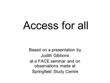 Access for all Based on a presentation by Judith Gibbons at a FACE seminar and on observations made at Springfield Study Centre.