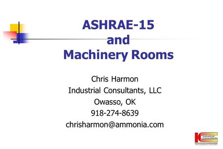 ASHRAE-15 and Machinery Rooms Chris Harmon Industrial Consultants, LLC Owasso, OK 918-274-8639