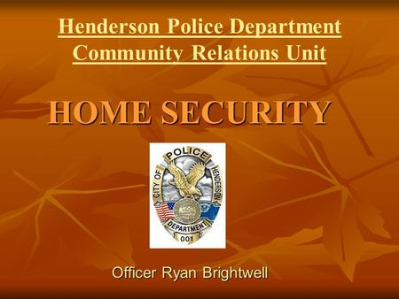 Henderson Police Department Community Relations Unit HOME SECURITY Officer Ryan Brightwell.