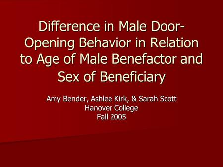 Difference in Male Door- Opening Behavior in Relation to Age of Male Benefactor and Sex of Beneficiary Amy Bender, Ashlee Kirk, & Sarah Scott Hanover College.