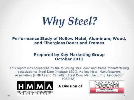 Why Steel? Performance Study of Hollow Metal, Aluminum, Wood, and Fiberglass Doors and Frames Prepared by Key Marketing Group October 2012 This report.