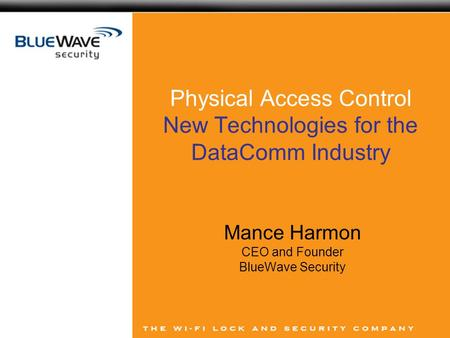 Physical Access Control New Technologies for the DataComm Industry Mance Harmon CEO and Founder BlueWave Security.