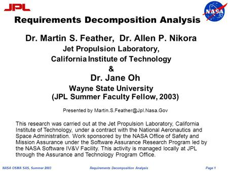 Page 1 NASA OSMA SAS, Summer 2003Requirements Decomposition Analysis Dr. Martin S. Feather, Dr. Allen P. Nikora Jet Propulsion Laboratory, California Institute.
