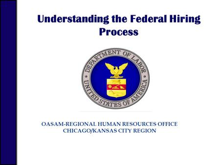 OASAM-REGIONAL HUMAN RESOURCES OFFICE CHICAGO/KANSAS CITY REGION Understanding the Federal Hiring Process.
