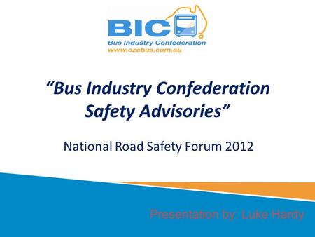 Presentation by: Luke Hardy Bus Industry Confederation Safety Advisories National Road Safety Forum 2012.