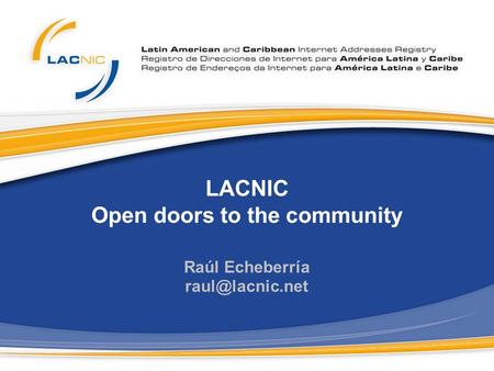 LACNIC Open doors to the community Raúl Echeberría