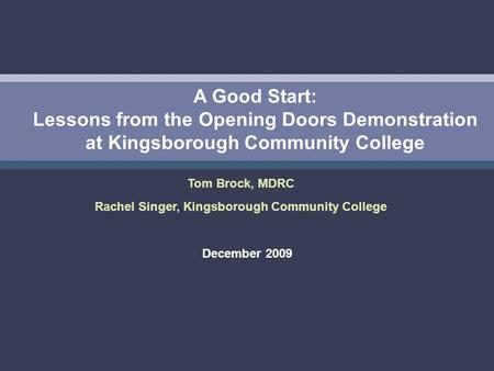 A Good Start: Lessons from the Opening Doors Demonstration at Kingsborough Community College December 2009 Tom Brock, MDRC Rachel Singer, Kingsborough.