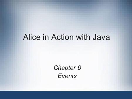 Alice in Action with Java Chapter 6 Events. Alice in Action with Java2 Objectives Create new events in Alice Create handler methods for Alice events Use.