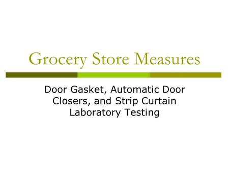 Grocery Store Measures Door Gasket, Automatic Door Closers, and Strip Curtain Laboratory Testing.