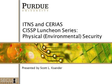 1 ITNS and CERIAS CISSP Luncheon Series: Physical (Environmental) Security Presented by Scott L. Ksander.