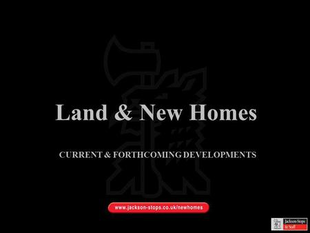 Land & New Homes CURRENT & FORTHCOMING DEVELOPMENTS.