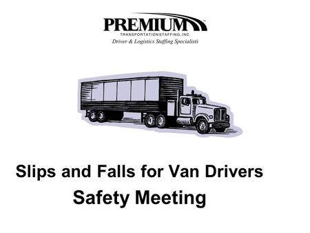Slips and Falls for Van Drivers Safety Meeting. SLIPS AND FALLS Climbing into and out of van trailers is a normal and routine task for truck drivers.