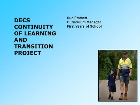 DECS CONTINUITY OF LEARNING AND TRANSITION PROJECT Sue Emmett Curriculum Manager First Years of School.