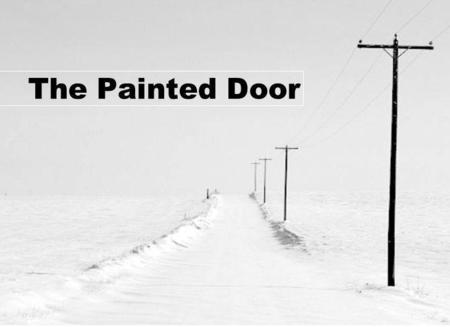 The Painted Door. responding personally 1.Throughout the story, right up to the next- to-last paragraph, Ann repeats, If you knew him, though - John.