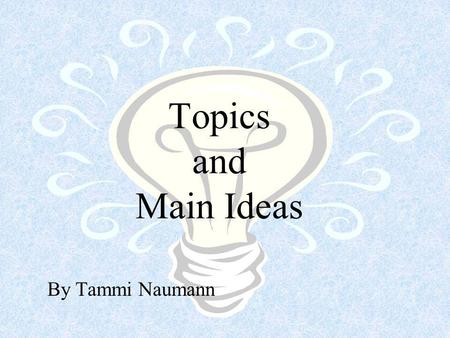 Topics and Main Ideas By Tammi Naumann What is a topic? A topic is a word or phrase that tells what the author is writing about in a paragraph. (from.