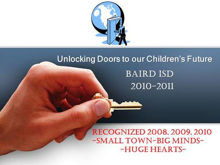 Unlocking Doors to our Childrens Future BAIRD ISD 2010-2011 BAIRD ISD 2010-2011 Recognized 2008, 2009, 2010 -SMALL TOWN-BIG MINDS- -HUGE HEARTS-