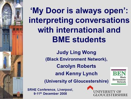My Door is always open: interpreting conversations with international and BME students Judy Ling Wong (Black Environment Network), Carolyn Roberts and.