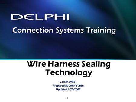 1 Wire Harness Sealing Technology CTIS # 29951 Prepared By John Yurtin Updated 1-20-2005 Connection Systems Training.