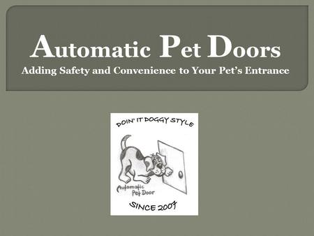 A utomatic P et D oors Adding Safety and Convenience to Your Pets Entrance.