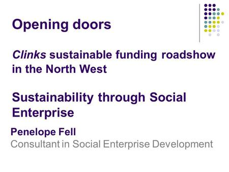 Clinks sustainable funding roadshow in the North West Sustainability through Social Enterprise Penelope Fell Consultant in Social Enterprise Development.
