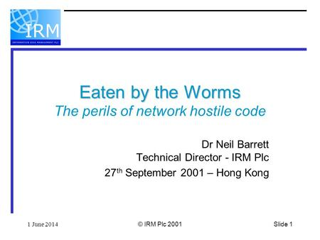 Slide 11 June 2014© IRM Plc 2001 Eaten by the Worms Eaten by the Worms The perils of network hostile code Dr Neil Barrett Technical Director - IRM Plc.