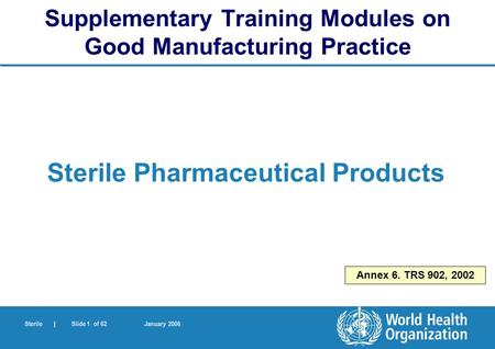 Sterile | Slide 1 of 62 January 2006 Annex 6. TRS 902, 2002 Sterile Pharmaceutical Products Supplementary Training Modules on Good Manufacturing Practice.