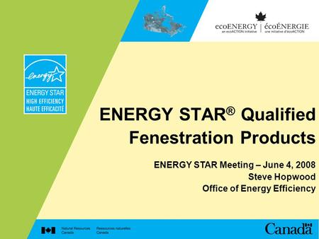 ENERGY STAR ® Qualified Fenestration Products ENERGY STAR Meeting – June 4, 2008 Steve Hopwood Office of Energy Efficiency.