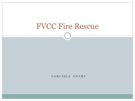 FORCIBLE ENTRY FVCC Fire Rescue. OBJECTIVES 2-10.1Identify types, materials and construction features of doors. (3-3.3) 2-10.2Identify types, materials.
