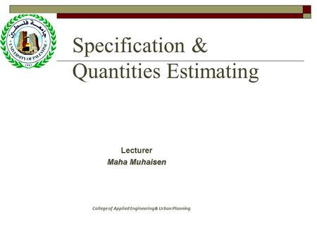 Specification & Quantities Estimating Lecturer Maha Muhaisen College of Applied Engineering& Urban Planning.