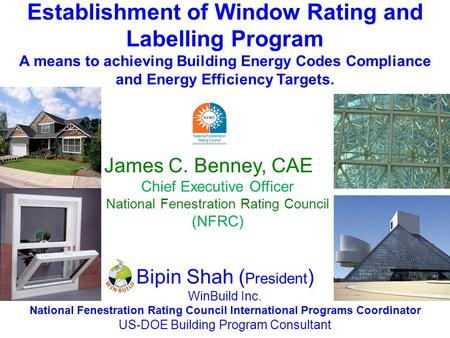 Establishment of Window Rating and Labelling Program A means to achieving Building Energy Codes Compliance and Energy Efficiency Targets. James C. Benney,